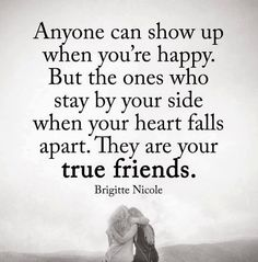 Anyone can show up when you're happy. But the ones who stay by your side when your heart falls apart. They are your true friends.