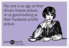 No one is as ugly as their drivers license picture, or as good-looking as their Facebook profile picture.