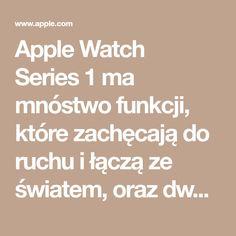 AppleWatch Series1 ma mnóstwo funkcji, które zachęcają do ruchu i łączą ze światem, oraz dwurdzeniowy procesor zapewniający szybsze działanie.