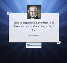 """Rules for Happiness: Something to do, Someone to love, Something to hope for."" ― Immanuel Kant"