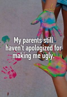 """""""My parents still haven't apologized for making me ugly."""""""