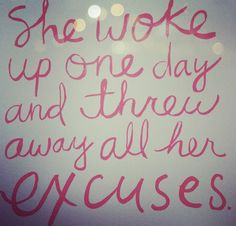 """She woke up one day and threw away all of her excuses."""