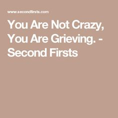 You Are Not Crazy, You Are Grieving. - Second Firsts