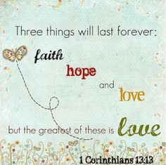 Three things will last forever: faith, hope & love, but the greatest of these is love.