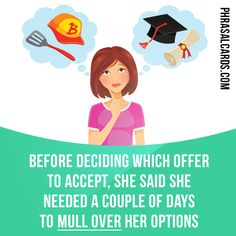 """Mull over"" means ""to think carefully about something before making a decision"". Example: Before deciding which offer to accept, she said she needed a couple of days to mull over her options."