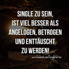 Single zu sein ist viel besser als angelogen betrogen und enttäuscht zu werden.