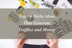 Top 10 Niche Ideas That Generate Traffic and Money