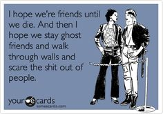 Funny Friendship Ecard: I hope we're friends until we die. And then I hope we stay ghost friends and walk through walls and scare the shit out of people.