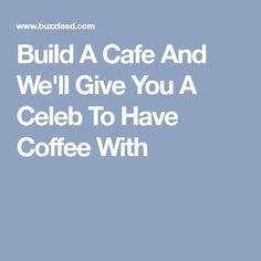 Build A Cafe And We'll Give You A Celeb To Have Coffee With