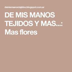 DE  MIS  MANOS  TEJIDOS  Y  MAS...: Mas flores