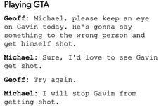 """I would love to see Gavin get shot"" Try again. ""I will stop Gavin from getting shot"" Michael and Geoff playing Gta"