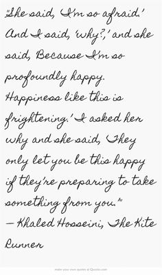 She said, 'I'm so afraid.' And I said, 'why?,' and she said, 'Because I'm so profoundly happy. Happiness like this is frightening.' I asked her why and she said, 'They only let you be this happy if they're preparing to take something from you.' — Khaled Hosseini, The Kite Runner