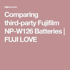 Comparing third-party Fujifilm NP-W126 Batteries | FUJI LOVE
