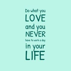 Do what you LOVE and you NEVER have to work a day in your LIFE...