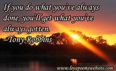 If you do what you've always done, you'll get what you've always gotten.  –Tony Robbins For more poems visit: www.lovepoemswebsite.com