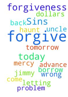 Forgiveness of Sins -  Father God in the name of Jesus i pray you have mercy on me and forgive me of all my sins. Lord in Jesus name i did wrong today and i pray you forgive me and it dont come back to haunt me. In Jesus name i pray for forgiveness. Lord in Jesus name i pray my uncle Jimmy have no problem letting me borrow 300.00 dollars today or tomorrow. Thank you in advance Father God. In Jesus name. Amen  Posted at: https://prayerrequest.com/t/doG #pray #prayer #request #prayerrequest