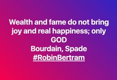 Wealth and fame do not bring joy and real happiness; only GOD  Bourdain, Spade #RobinBertram