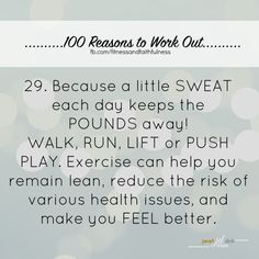 #29. Because a little SWEAT each day keeps the POUNDS away! WALK, RUN, LIFT or PUSH PLAY. Exercise can help you remain lean, reduce the risk of various health issues, and make you FEEL better.
