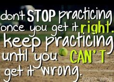 Don't stop practicing once you get it right. Keep practicing until you can't get it wrong...