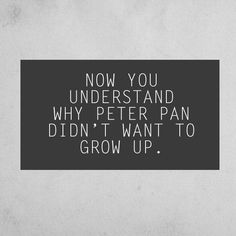 Now you understand why Peter Pan didn't want to grow up.