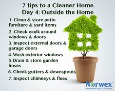 7 tips for a cleaner home - the home exterior.  Clean and store patio furniture, lawn mowers, garden tools and yard items. Check caulk around windows and doors.  Inspect external doors and garage doors.  Wash exterior windows with the damp Norwex Enviro Cloth and dry with the Dry Window Cloth. Drain and store garden hoses. Tidy the shed and garage. Check gutters and downspouts. Inspect chimneys and flues as well as the roof.