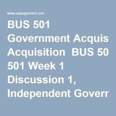 BUS 501 Government Acquisition  BUS 501 Week 1 Discussion 1, Independent Government Cost Estimate (IGCE)  BUS 501 Week 1 Discussion 2, History of the Federal Acquisition Regulation (FAR)     BUS 501 Week 2 Discussion 1, Components of SOW  BUS 501 Week 2 Discussion 2, Resources for Market Research     BUS 501 Week 3 Assignment 1, The Independent Government Cost Estimate and the Statement of Work  BUS 501 Week 3 Discussion 1, Types of Contracts  BUS 501 Week 3 Discussion 2, Performance-Based…