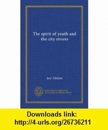 The Spirit of Youth and the City Streets Jane Addams ,   ,  , ASIN: B000IABD4O , tutorials , pdf , ebook , torrent , downloads , rapidshare , filesonic , hotfile , megaupload , fileserve