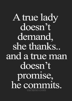 A true lady doesn't demand, she thanks, and a true man doesn't promise, he commits.