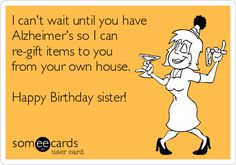 I can't wait until you have Alzheimer's so I can re-gift items to you from your own house. Happy Birthday sister!