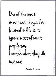 One of the most important things i've learned in life is to ignore most of what people say. I watch what they do instead.