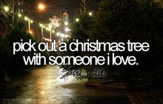 pick out a christmas tree with someone i love