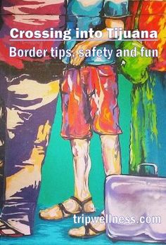 Tips for entering Tijuana smoothly and returning to the U.S. easily from the Trip Well Gal.