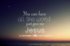 You can have all this world, just give me Jesus