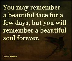 You may remember a beautiful face for a few days, but you will remember a beautiful soul forever.
