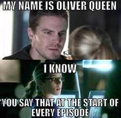 this is exactly wwhat i say eery thim i watch the show tv: my name is oliver queen me: i fucking know you tell me this every fucking time!!!!