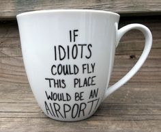 Double Sided Sarcastic Coffee Mug Idiots Could Fly This Would Be An Airport tea cup. $14.00 USD, via Etsy.