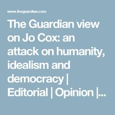 The Guardian view on Jo Cox: an attack on humanity, idealism and democracy My Opinions, The Guardian, Editorial, Politics