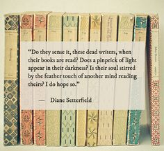 """""""Do they sense it, these dead writers, when their books are read? Does a pinprick of light appear in their darkness? Is their soul stirred by the feather touch of another mind reading theirs? I do hope so."""" - Diane Setterfield"""