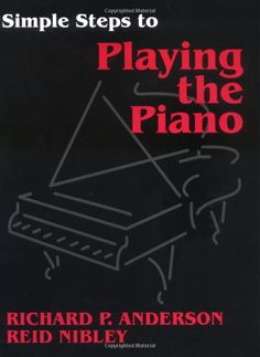 Simple Steps to Playing the Piano by Reid Nibley and Richard P. Anderson, Professor of piano performance