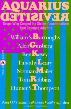 Aquarius revisited : seven who created the sixties counterculture that changed America : William Burroughs, Allen Ginsberg, Ken Kesey, Timothy Leary, Norman Mailer, Tom Robbins, Hunter S. Thompson / Peter O. Whitmer with Bruce VanWyngarden.-- New York : Macmillan, cop. 1987 en http://absysnet.bbtk.ull.es/cgi-bin/abnetopac?TITN=248317
