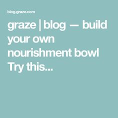 graze | blog — build your own nourishment bowl Try this...