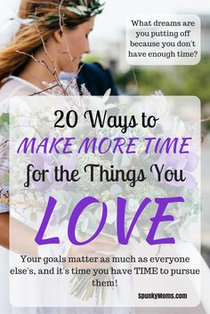 Are you putting your dreams on hold because you don't have time? Here are 20 ways to make more time for the things you love!