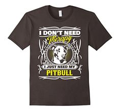 Pit Bull T-shirt I Dont Need Therapy I Just Need My Pitbull * pit bull t-shirt, pit bull shirt, pit bull tee shirt, pitbull t-shirt, pitbull tee shirt, pitbull shirt, pit bull gift, pitbull gift, pit bull lover, pitbull lover, pit bull owner, pitbull owner, pit bull rescue, pitbull rescue, adopt a pit bull, adopt a pitbull, pit bull adoption, pitbull adoption, pit bull puppy, pitbull puppy, pit bull puppies, pitbull puppies, cute pit bull, cute pitbull