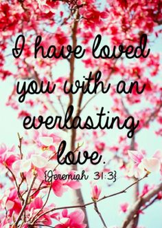 I have loved you with an everlasting love. ~ Jeremiah 31:3