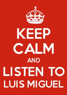 KEEP CALM AND LISTEN TO LUIS MIGUEL