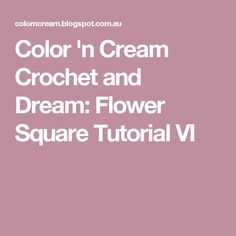 Color 'n Cream Crochet and Dream: Flower Square Tutorial VI