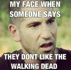 MY FACE WHEN SOMEONE SAYS THEY DON'T LIKE THE WALKING DEAD