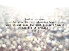 Awake, my dear. Be kind to your sleeping heart. Take it out into the cast fields of light and let it breathe. -Hafiz