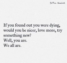 If you found out you were dying, would you be nicer, love more, try something new? Well you are. We all are.