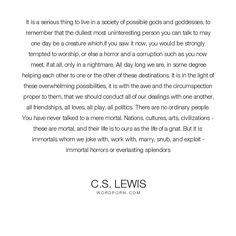 """C.S. Lewis - """"It is a serious thing to live in a society of possible gods and goddesses, to remember..."""". inspirational"""